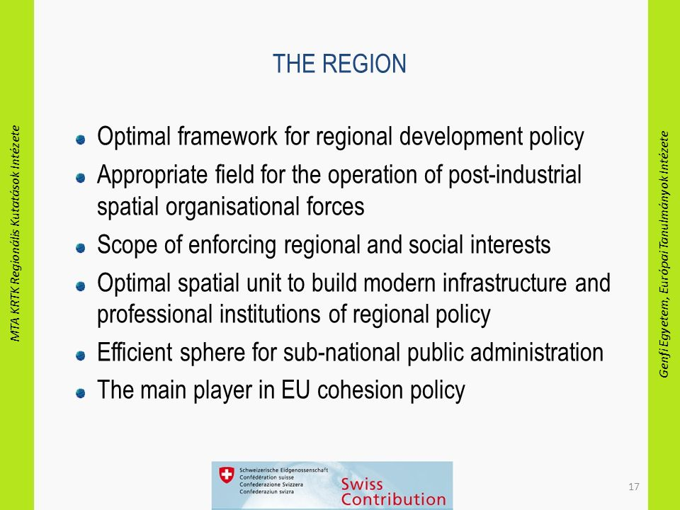 MTA KRTK Regionális Kutatások Intézete Genfi Egyetem, Európai Tanulmányok Intézete 17 THE REGION Optimal framework for regional development policy Appropriate field for the operation of post-industrial spatial organisational forces Scope of enforcing regional and social interests Optimal spatial unit to build modern infrastructure and professional institutions of regional policy Efficient sphere for sub-national public administration The main player in EU cohesion policy