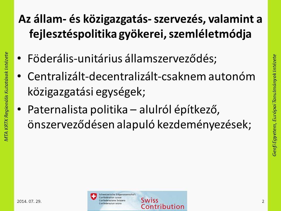 MTA KRTK Regionális Kutatások Intézete Genfi Egyetem, Európai Tanulmányok Intézete Az állam- és közigazgatás- szervezés, valamint a fejlesztéspolitika gyökerei, szemléletmódja Föderális-unitárius államszerveződés; Centralizált-decentralizált-csaknem autonóm közigazgatási egységek; Paternalista politika – alulról építkező, önszerveződésen alapuló kezdeményezések; 2014.