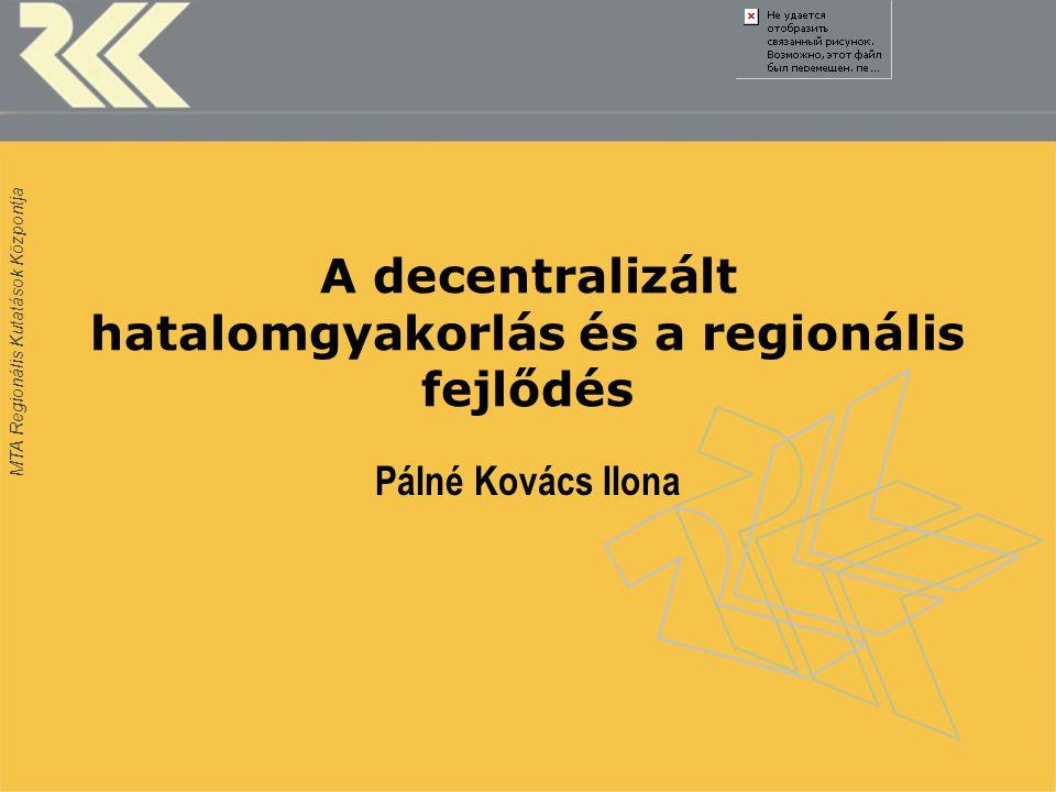 MTA Regionális Kutatások Központja A decentralizált hatalomgyakorlás és a regionális fejlődés Pálné Kovács Ilona