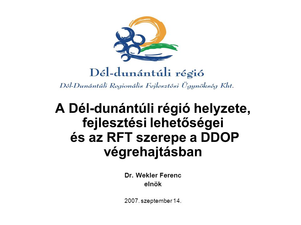 A Dél-dunántúli régió helyzete, fejlesztési lehetőségei és az RFT szerepe a DDOP végrehajtásban Dr.