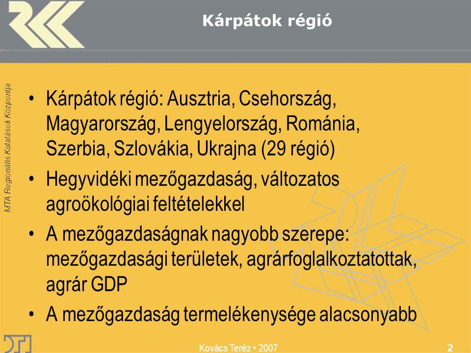 MTA Regionális Kutatások Központja Kovács Teréz 2007 2 Kárpátok régió Kárpátok régió: Ausztria, Csehország, Magyarország, Lengyelország, Románia, Szerbia, Szlovákia, Ukrajna (29 régió) Hegyvidéki mezőgazdaság, változatos agroökológiai feltételekkel A mezőgazdaságnak nagyobb szerepe: mezőgazdasági területek, agrárfoglalkoztatottak, agrár GDP A mezőgazdaság termelékenysége alacsonyabb