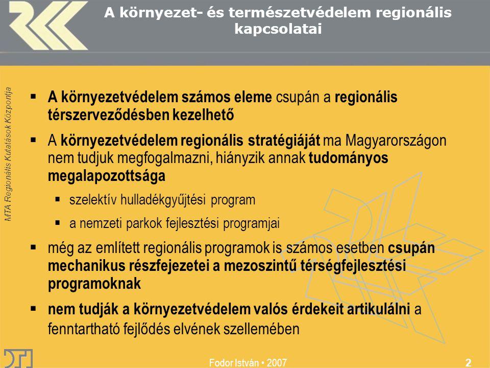 Fodor István 2007 2 A környezet- és természetvédelem regionális kapcsolatai  A környezetvédelem számos eleme csupán a regionális térszerveződésben kezelhető  A környezetvédelem regionális stratégiáját ma Magyarországon nem tudjuk megfogalmazni, hiányzik annak tudományos megalapozottsága  szelektív hulladékgyűjtési program  a nemzeti parkok fejlesztési programjai  még az említett regionális programok is számos esetben csupán mechanikus részfejezetei a mezoszintű térségfejlesztési programoknak  nem tudják a környezetvédelem valós érdekeit artikulálni a fenntartható fejlődés elvének szellemében
