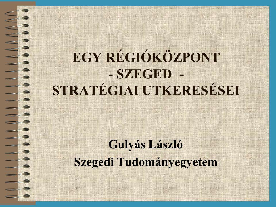 EGY RÉGIÓKÖZPONT - SZEGED - STRATÉGIAI UTKERESÉSEI Gulyás László Szegedi Tudományegyetem