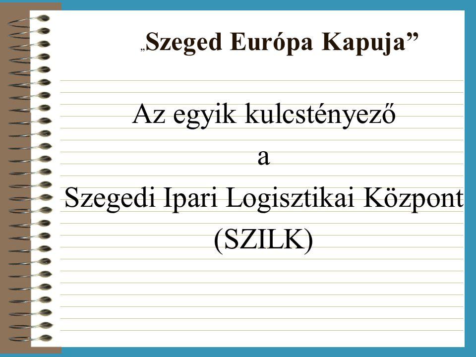 """"""" Szeged Európa Kapuja Az egyik kulcstényező a Szegedi Ipari Logisztikai Központ (SZILK)"""