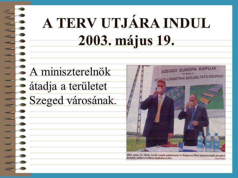 A TERV UTJÁRA INDUL 2003. május 19. A miniszterelnök átadja a területet Szeged városának.