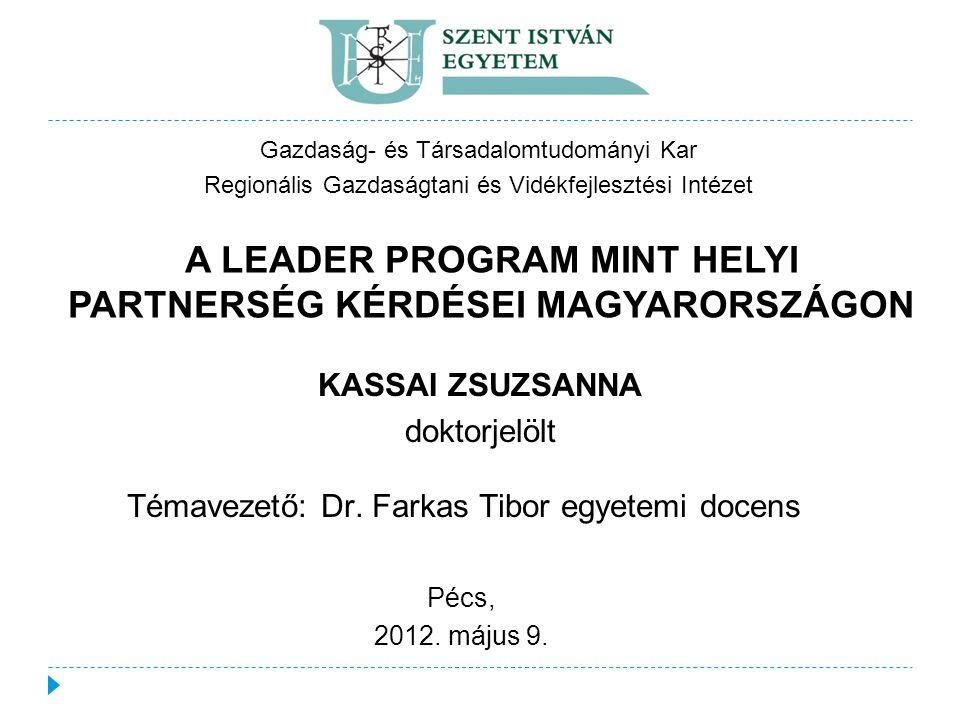 Gazdaság- és Társadalomtudományi Kar Regionális Gazdaságtani és Vidékfejlesztési Intézet A LEADER PROGRAM MINT HELYI PARTNERSÉG KÉRDÉSEI MAGYARORSZÁGON KASSAI ZSUZSANNA doktorjelölt Pécs, 2012.