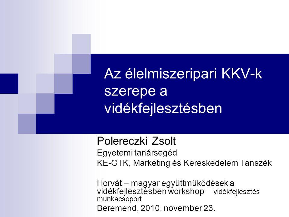 Az élelmiszeripari KKV-k szerepe a vidékfejlesztésben Polereczki Zsolt Egyetemi tanársegéd KE-GTK, Marketing és Kereskedelem Tanszék Horvát – magyar együttműködések a vidékfejlesztésben workshop – vidékfejlesztés munkacsoport Beremend, 2010.