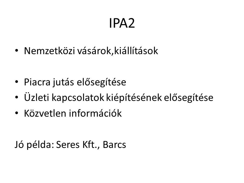 IPA2 Nemzetközi vásárok,kiállítások Piacra jutás elősegítése Üzleti kapcsolatok kiépítésének elősegítése Közvetlen információk Jó példa: Seres Kft., B