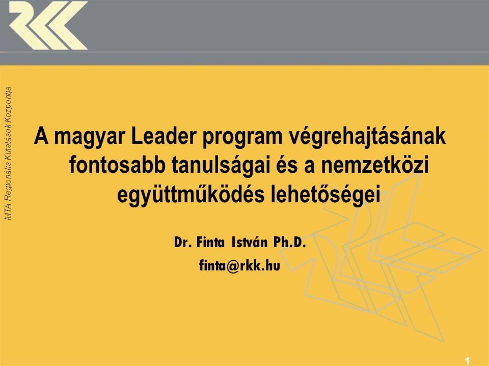 MTA Regionális Kutatások Központja A magyar Leader program végrehajtásának fontosabb tanulságai és a nemzetközi együttműködés lehetőségei Dr.