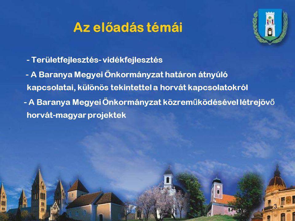 3 Az el ő adás témái - Területfejlesztés- vidékfejlesztés - A Baranya Megyei Önkormányzat határon átnyúló kapcsolatai, különös tekintettel a horvát kapcsolatokról - A Baranya Megyei Önkormányzat közrem ű ködésével létrejöv ő horvát-magyar projektek