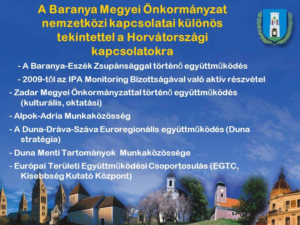 6 A Baranya Megyei Önkormányzat nemzetközi kapcsolatai különös tekintettel a Horvátországi kapcsolatokra - A Baranya-Eszék Zsupánsággal történ ő együttm ű ködés - 2009-t ő l az IPA Monitoring Bizottságával való aktív részvétel - Zadar Megyei Önkormányzattal történ ő együttm ű ködés (kulturális, oktatási) - Alpok-Adria Munkaközösség - A Duna-Dráva-Száva Euroregionális együttm ű ködés (Duna stratégia) - Duna Menti Tartományok Munkaközössége - Európai Területi Együttm ű ködési Csoportosulás (EGTC, Kisebbség Kutató Központ)