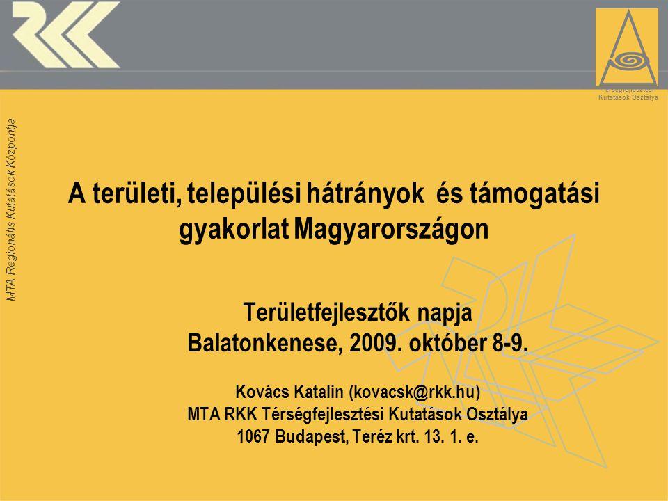 MTA Regionális Kutatások Központja A területi, települési hátrányok és támogatási gyakorlat Magyarországon Területfejlesztők napja Balatonkenese, 2009.