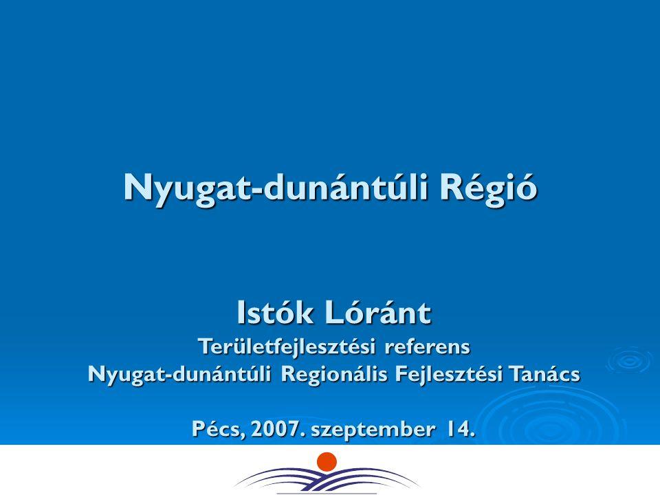 Nyugat-dunántúli Régió Istók Lóránt Területfejlesztési referens Nyugat-dunántúli Regionális FejlesztésiTanács Nyugat-dunántúli Regionális Fejlesztési Tanács Pécs, 2007.