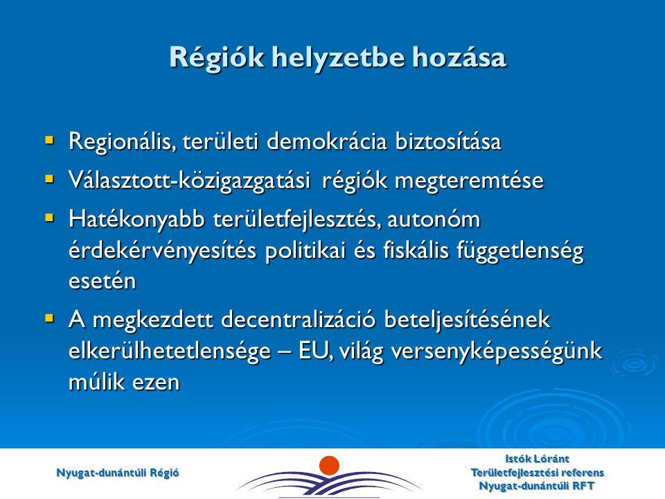 Nyugat-dunántúli Régió Istók Lóránt Területfejlesztési referens Nyugat-dunántúli RFT  Regionális, területi demokrácia biztosítása  Választott-közigazgatási régiók megteremtése  Hatékonyabb területfejlesztés, autonóm érdekérvényesítés politikai és fiskális függetlenség esetén  A megkezdett decentralizáció beteljesítésének elkerülhetetlensége – EU, világ versenyképességünk múlik ezen Régiók helyzetbe hozása