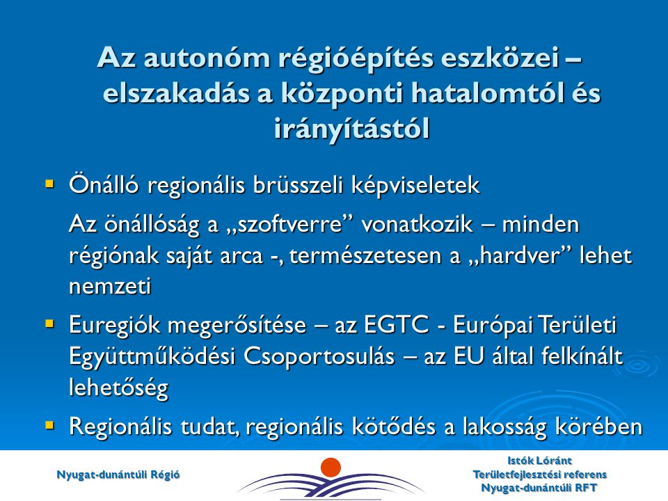 """Nyugat-dunántúli Régió Istók Lóránt Területfejlesztési referens Nyugat-dunántúli RFT  Önálló regionális brüsszeli képviseletek Az önállóság a """"szoftverre vonatkozik – minden régiónak saját arca -, természetesen a """"hardver lehet nemzeti  Euregiók megerősítése – az EGTC - Európai Területi Együttműködési Csoportosulás – az EU által felkínált lehetőség  Regionális tudat, regionális kötődés a lakosság körében Az autonóm régióépítés eszközei – elszakadás a központi hatalomtól és irányítástól"""