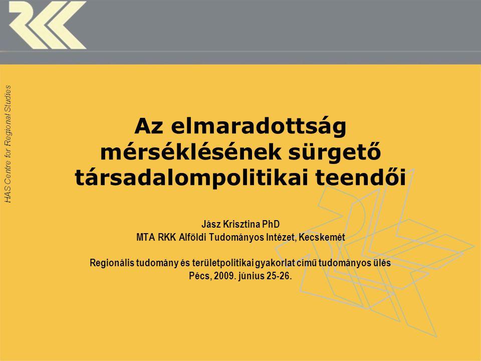 HAS Centre for Regional Studies Az elmaradottság mérséklésének sürgető társadalompolitikai teendői Jász Krisztina PhD MTA RKK Alföldi Tudományos Intézet, Kecskemét Regionális tudomány és területpolitikai gyakorlat című tudományos ülés Pécs, 2009.