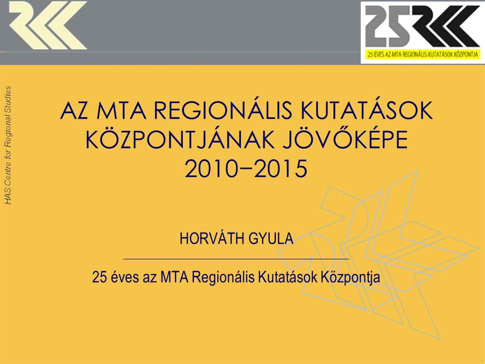 HAS Centre for Regional Studies AZ MTA REGIONÁLIS KUTATÁSOK KÖZPONTJÁNAK JÖVŐKÉPE 2010−2015 HORVÁTH GYULA ______________________________________________ 25 éves az MTA Regionális Kutatások Központja