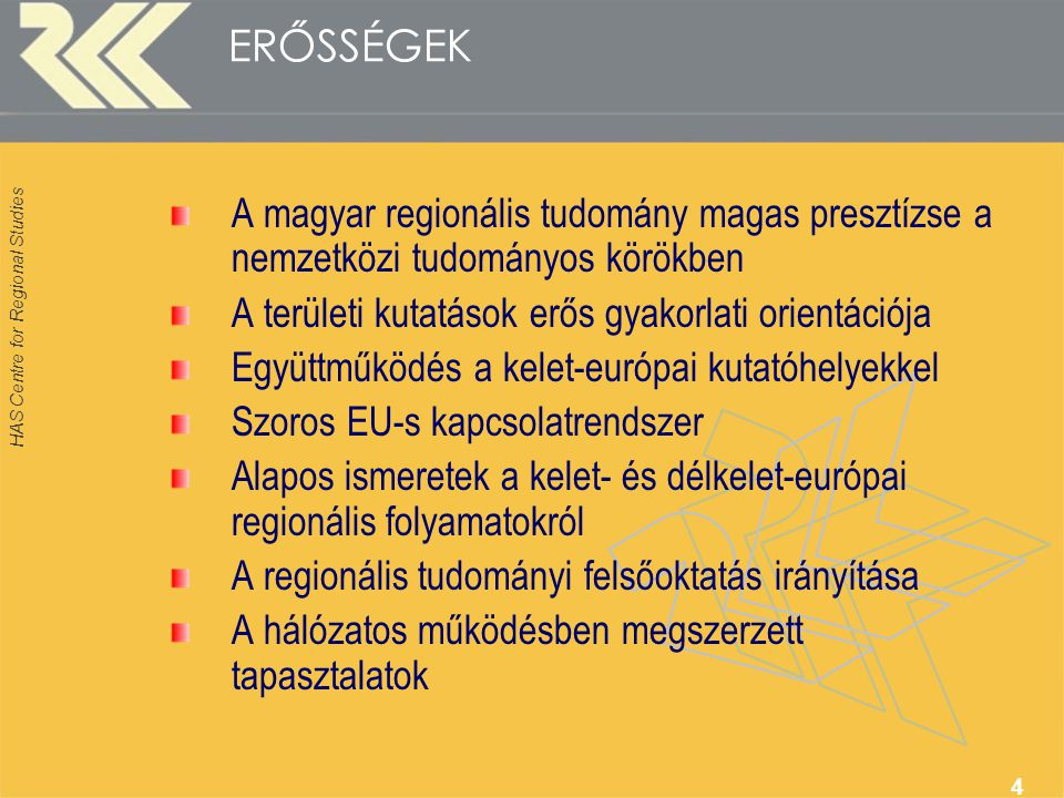 HAS Centre for Regional Studies 4 ERŐSSÉGEK A magyar regionális tudomány magas presztízse a nemzetközi tudományos körökben A területi kutatások erős gyakorlati orientációja Együttműködés a kelet-európai kutatóhelyekkel Szoros EU-s kapcsolatrendszer Alapos ismeretek a kelet- és délkelet-európai regionális folyamatokról A regionális tudományi felsőoktatás irányítása A hálózatos működésben megszerzett tapasztalatok