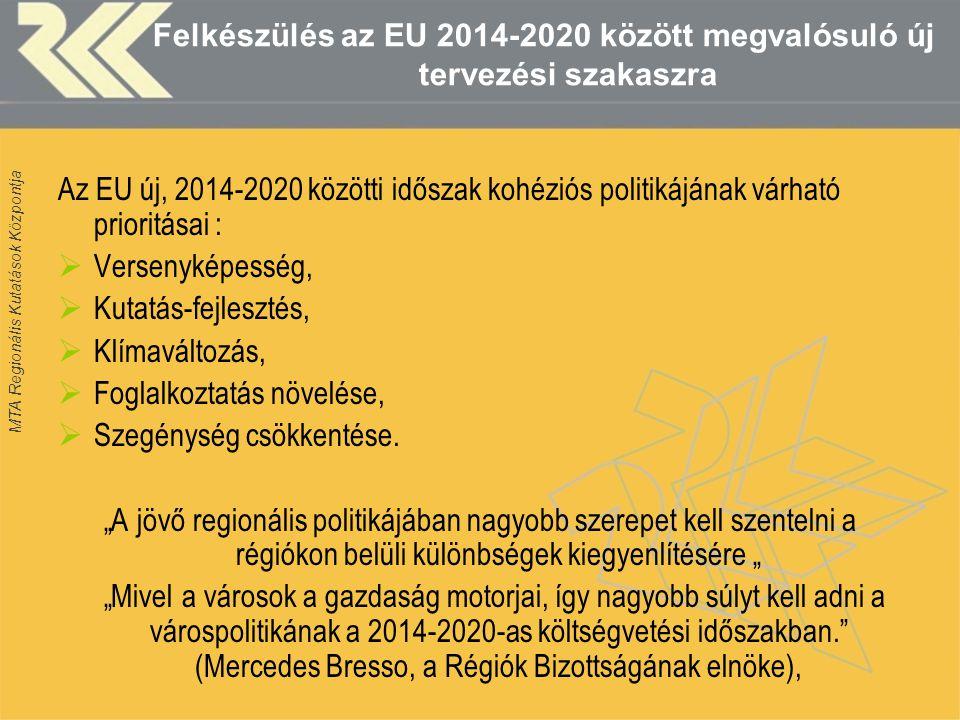 MTA Regionális Kutatások Központja Felkészülés az EU 2014-2020 között megvalósuló új tervezési szakaszra Az EU új, 2014-2020 közötti időszak kohéziós politikájának várható prioritásai :  Versenyképesség,  Kutatás-fejlesztés,  Klímaváltozás,  Foglalkoztatás növelése,  Szegénység csökkentése.
