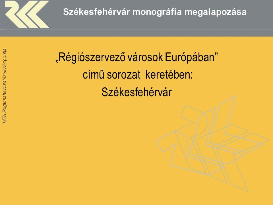 """MTA Regionális Kutatások Központja Székesfehérvár monográfia megalapozása """"Régiószervező városok Európában című sorozat keretében: Székesfehérvár"""