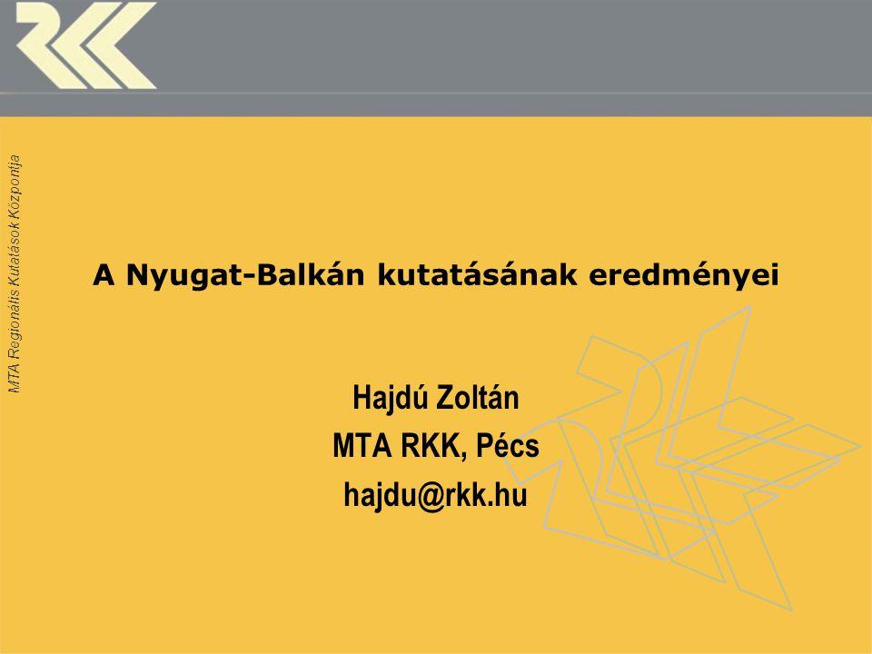 MTA Regionális Kutatások Központja A Nyugat-Balkán kutatásának eredményei Hajdú Zoltán MTA RKK, Pécs hajdu@rkk.hu