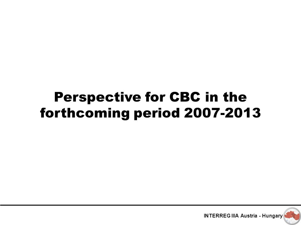 INTERREG IIIA Austria - Hungary Perspective for CBC in the forthcoming period 2007-2013