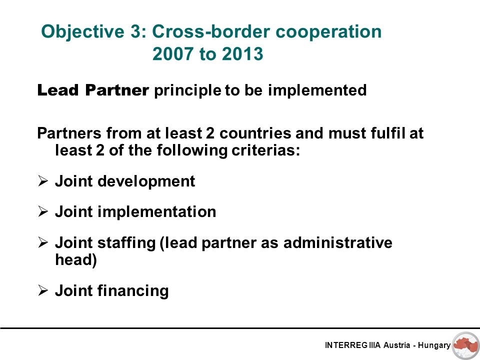 INTERREG IIIA Austria - Hungary Objective 3: Cross-border cooperation 2007 to 2013 Lead Partner principle to be implemented Partners from at least 2 c