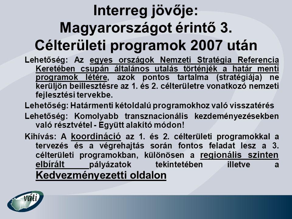 Interreg jövője: Magyarországot érintő 3. Célterületi programok 2007 után Lehetőség: Az egyes országok Nemzeti Stratégia Referencia Keretében csupán á