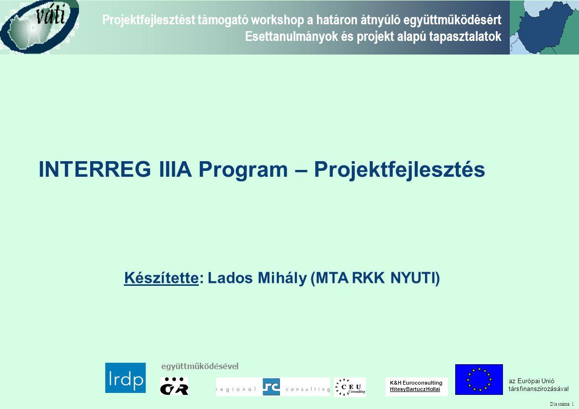 Dia száma: 1 Projektfejlesztést támogató workshop a határon átnyúló együttműködésért Esettanulmányok és projekt alapú tapasztalatok az Európai Unió társfinanszírozásával együttműködésével K&H Euroconsulting HitesyBartuczHollai Készítette: Lados Mihály (MTA RKK NYUTI) INTERREG IIIA Program – Projektfejlesztés