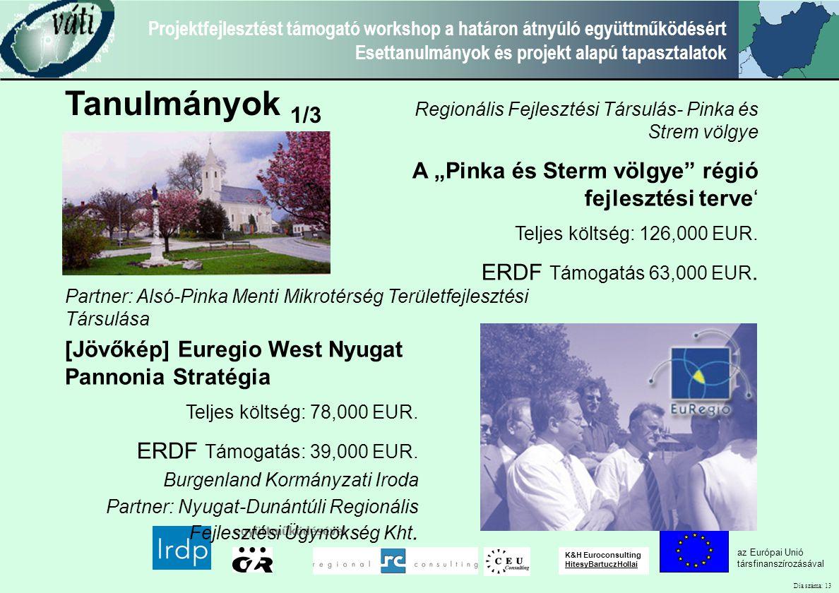 """Dia száma: 13 Projektfejlesztést támogató workshop a határon átnyúló együttműködésért Esettanulmányok és projekt alapú tapasztalatok az Európai Unió társfinanszírozásával együttműködésével K&H Euroconsulting HitesyBartuczHollai Tanulmányok 1/3 Regionális Fejlesztési Társulás- Pinka és Strem völgye A """"Pinka és Sterm völgye régió fejlesztési terve' Teljes költség: 126,000 EUR."""