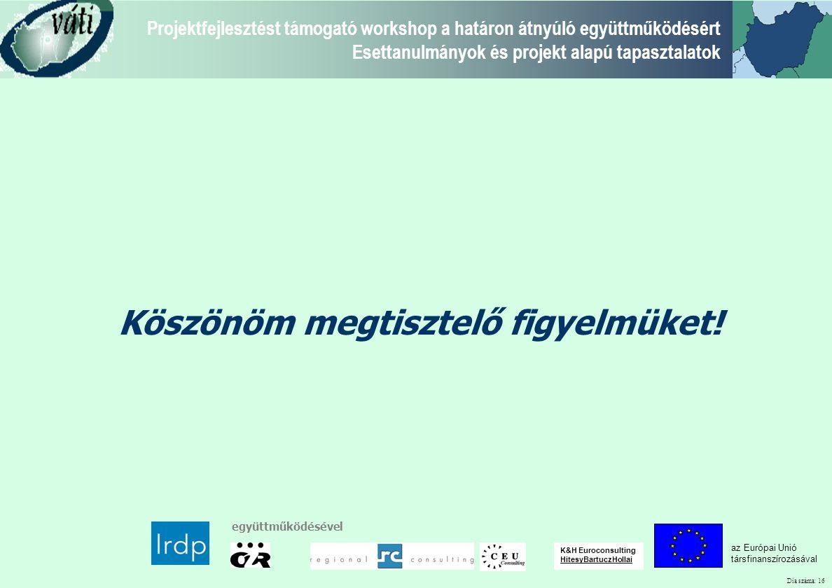 Dia száma: 16 Projektfejlesztést támogató workshop a határon átnyúló együttműködésért Esettanulmányok és projekt alapú tapasztalatok az Európai Unió társfinanszírozásával együttműködésével K&H Euroconsulting HitesyBartuczHollai Köszönöm megtisztelő figyelmüket!