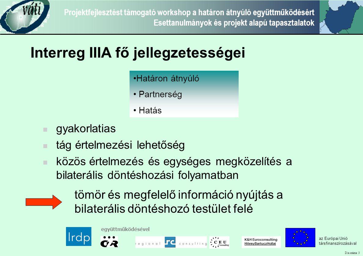 Dia száma: 3 Projektfejlesztést támogató workshop a határon átnyúló együttműködésért Esettanulmányok és projekt alapú tapasztalatok az Európai Unió társfinanszírozásával együttműködésével K&H Euroconsulting HitesyBartuczHollai Határon átnyúló Partnerség Hatás gyakorlatias tág értelmezési lehetőség közös értelmezés és egységes megközelítés a bilaterális döntéshozási folyamatban tömör és megfelelő információ nyújtás a bilaterális döntéshozó testület felé Interreg IIIA fő jellegzetességei
