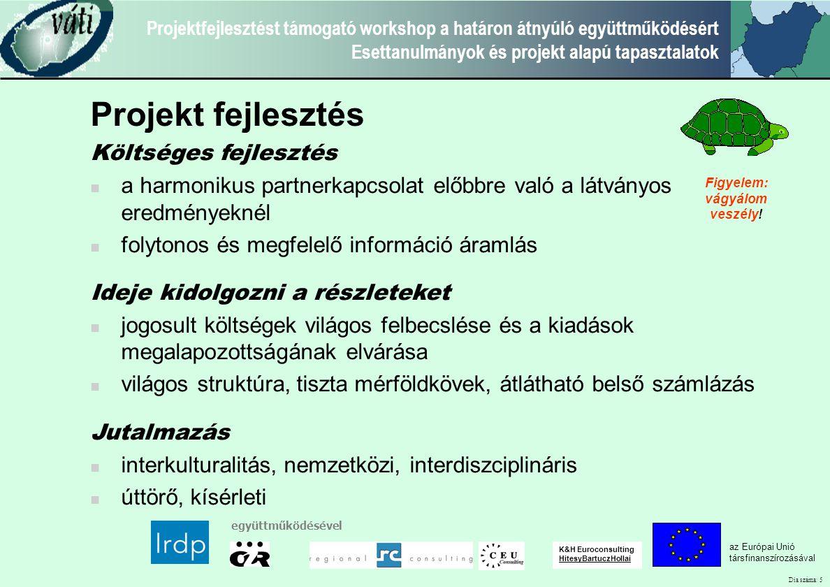 Dia száma: 5 Projektfejlesztést támogató workshop a határon átnyúló együttműködésért Esettanulmányok és projekt alapú tapasztalatok az Európai Unió társfinanszírozásával együttműködésével K&H Euroconsulting HitesyBartuczHollai Projekt fejlesztés Költséges fejlesztés a harmonikus partnerkapcsolat előbbre való a látványos eredményeknél folytonos és megfelelő információ áramlás Ideje kidolgozni a részleteket jogosult költségek világos felbecslése és a kiadások megalapozottságának elvárása világos struktúra, tiszta mérföldkövek, átlátható belső számlázás Jutalmazás interkulturalitás, nemzetközi, interdiszciplináris úttörő, kísérleti Figyelem: vágyálom veszély!