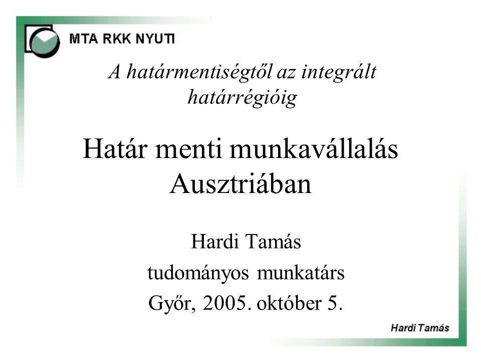 Határ menti munkavállalás Ausztriában Hardi Tamás tudományos munkatárs Győr, 2005.