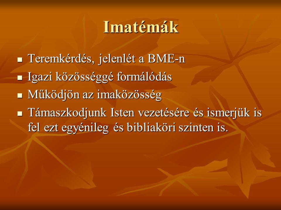 Imatémák Teremkérdés, jelenlét a BME-n Teremkérdés, jelenlét a BME-n Igazi közösséggé formálódás Igazi közösséggé formálódás Működjön az imaközösség M