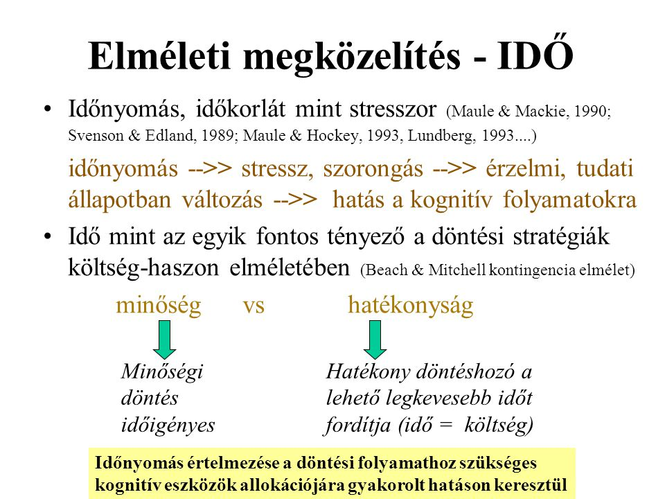 Elméleti megközelítés - IDŐ Időnyomás, időkorlát mint stresszor (Maule & Mackie, 1990; Svenson & Edland, 1989; Maule & Hockey, 1993, Lundberg, 1993...