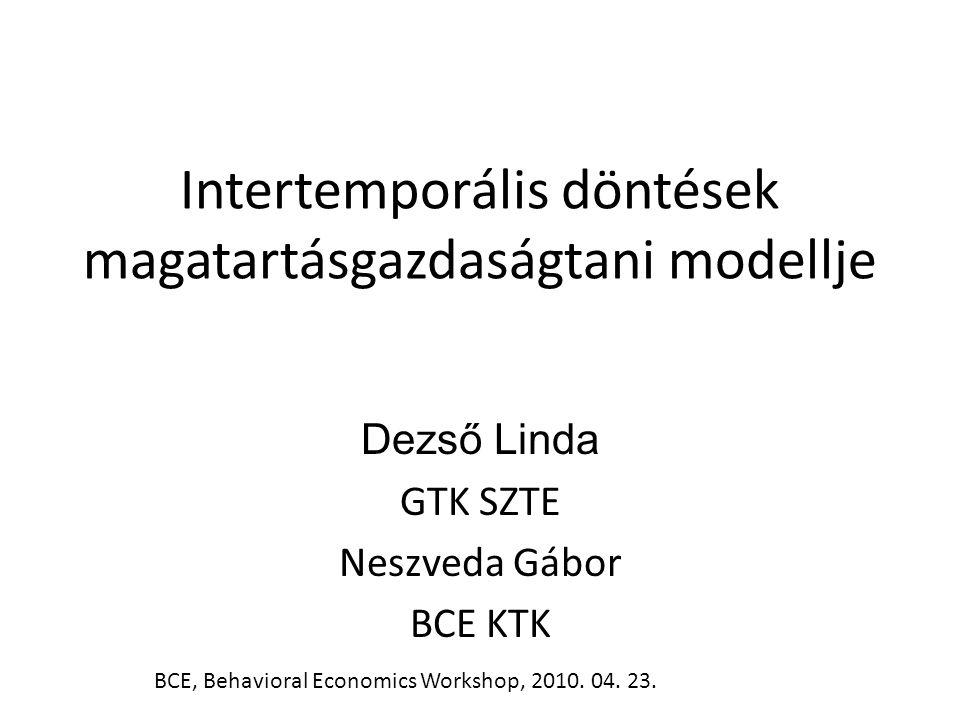 Intertemporális döntések magatartásgazdaságtani modellje Dezső Linda GTK SZTE Neszveda Gábor BCE KTK BCE, Behavioral Economics Workshop, 2010. 04. 23.