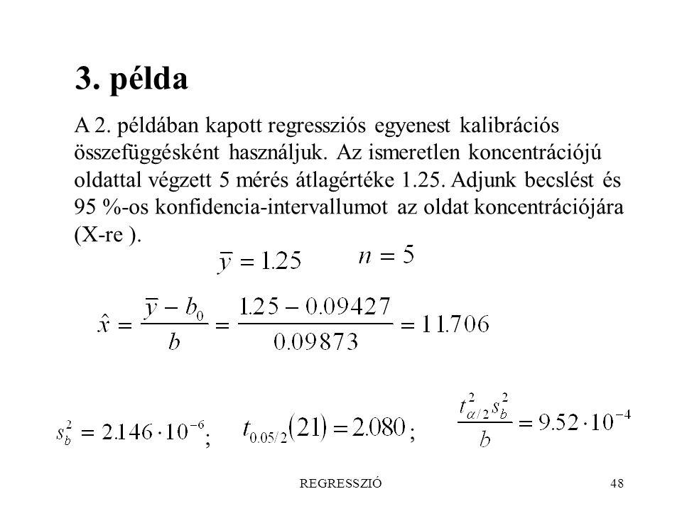 REGRESSZIÓ48 3. példa A 2. példában kapott regressziós egyenest kalibrációs összefüggésként használjuk. Az ismeretlen koncentrációjú oldattal végzett