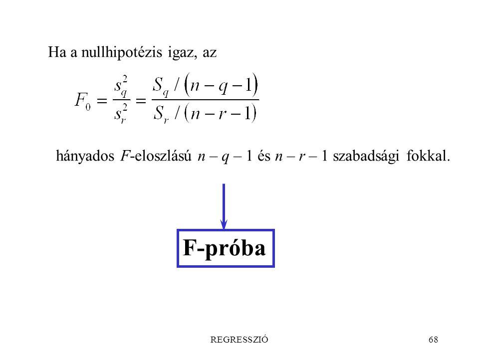 REGRESSZIÓ68 Ha a nullhipotézis igaz, az hányados F-eloszlású n – q – 1 és n – r – 1 szabadsági fokkal. F-próba