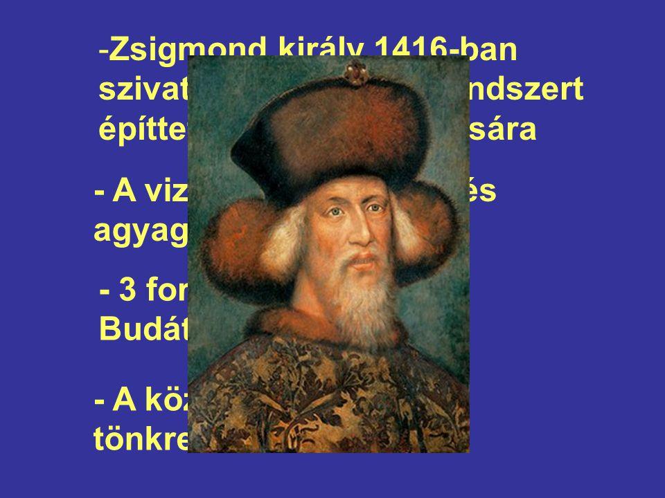 -Zsigmond király 1416-ban szivattyús vízvezetékrendszert építtetett a palota ellátására - A vizet 4 km-nyi ólom és agyagcső vezette - 3 forrásból látták el Budát és Pestet - A középkor végén tönkrement