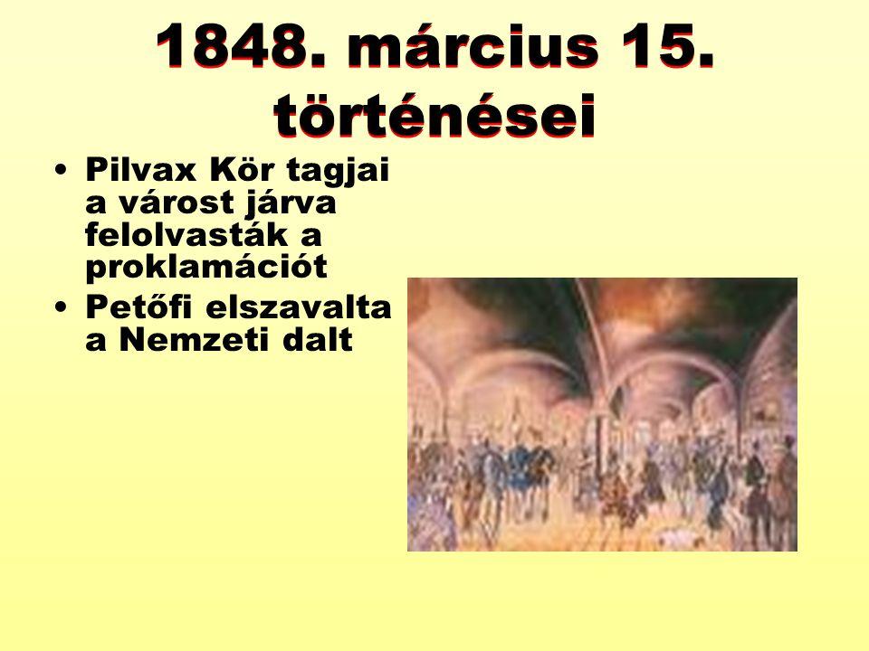 1848. március 15. történései Pilvax Kör tagjai a várost járva felolvasták a proklamációt Petőfi elszavalta a Nemzeti dalt