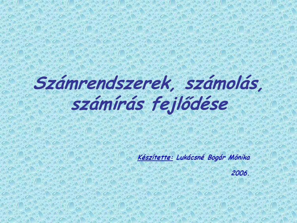 Számrendszerek, számolás, számírás fejlődése Készítette: Lukácsné Bogár Mónika 2006.