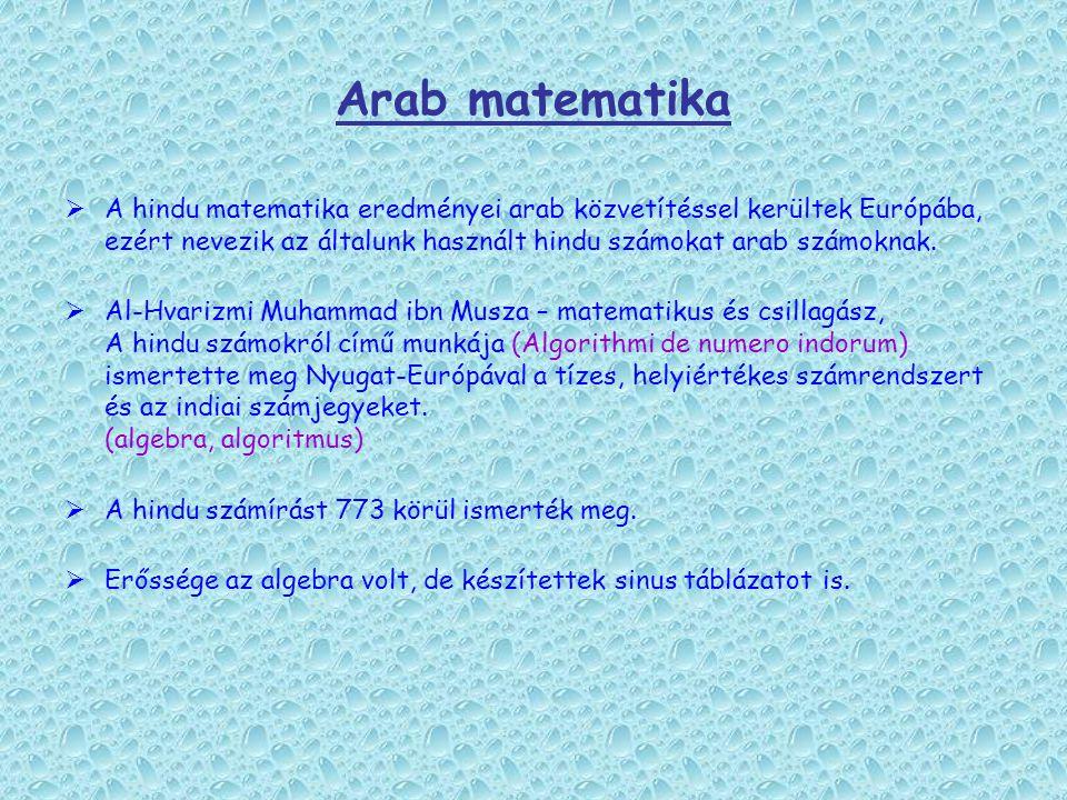 Arab matematika  A hindu matematika eredményei arab közvetítéssel kerültek Európába, ezért nevezik az általunk használt hindu számokat arab számoknak
