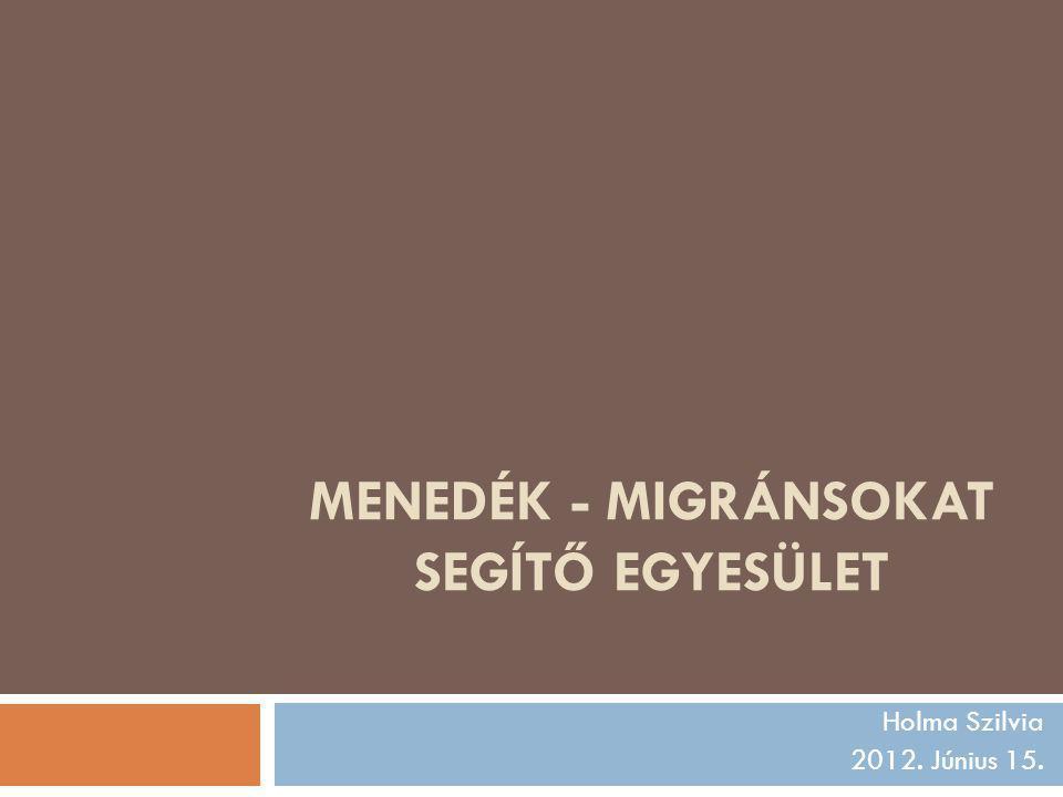 MENEDÉK - MIGRÁNSOKAT SEGÍTŐ EGYESÜLET Holma Szilvia 2012. Június 15.
