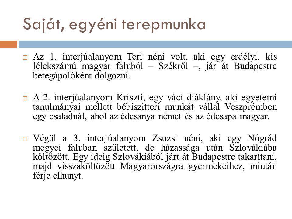 Saját, egyéni terepmunka  Az 1. interjúalanyom Teri néni volt, aki egy erdélyi, kis lélekszámú magyar faluból – Székről –, jár át Budapestre betegápo