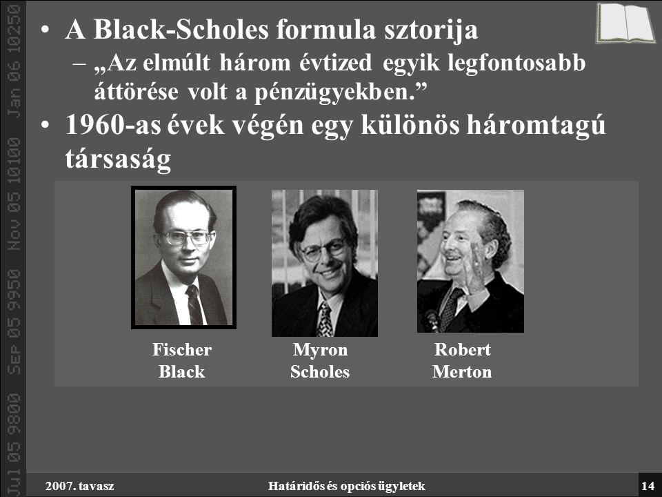 """2007. tavaszHatáridős és opciós ügyletek14 A Black-Scholes formula sztorija –""""Az elmúlt három évtized egyik legfontosabb áttörése volt a pénzügyekben."""