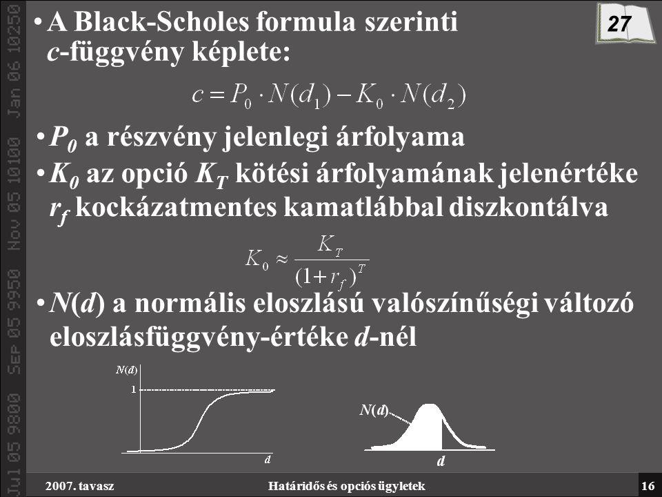 2007. tavaszHatáridős és opciós ügyletek16 A Black-Scholes formula szerinti c-függvény képlete: P 0 a részvény jelenlegi árfolyama K 0 az opció K T kö