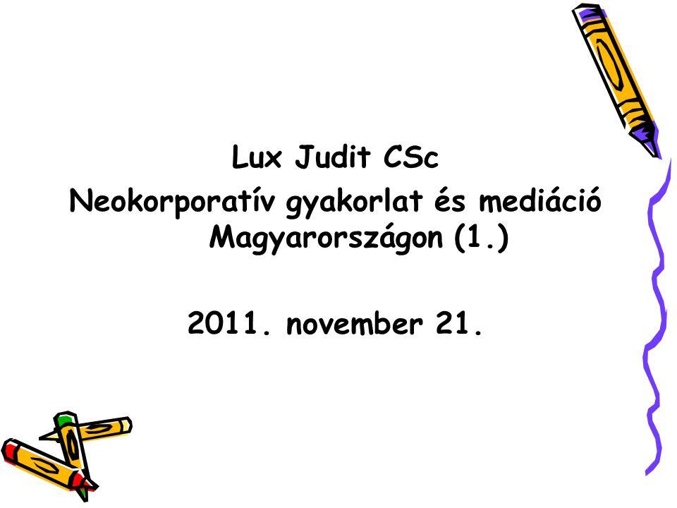 Lux Judit CSc Neokorporatív gyakorlat és mediáció Magyarországon (1.) 2011. november 21.