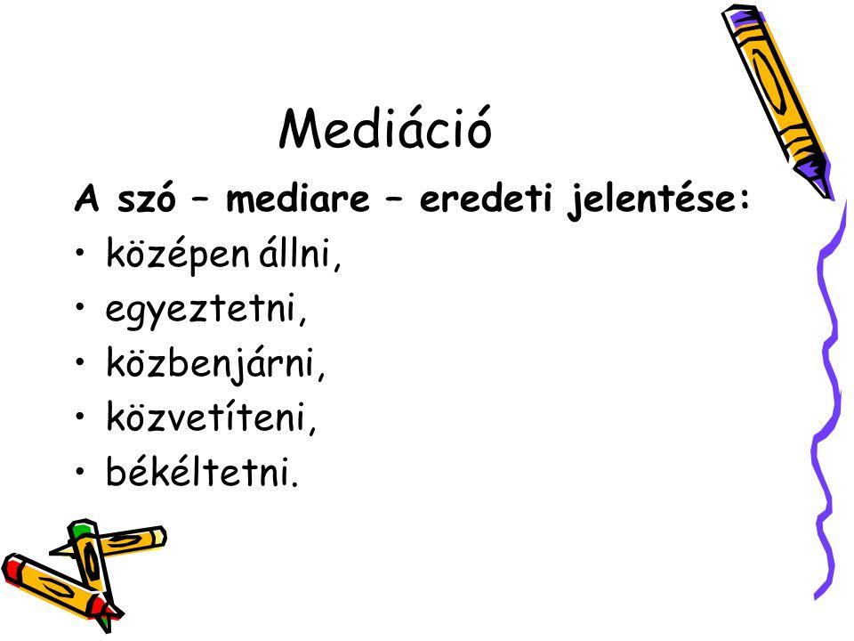 Mediáció A szó – mediare – eredeti jelentése: középen állni, egyeztetni, közbenjárni, közvetíteni, békéltetni.