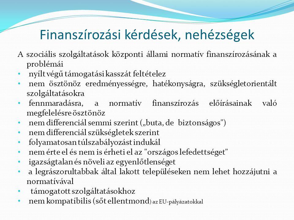 """Finanszírozási kérdések, nehézségek A szociális szolgáltatások központi állami normatív finanszírozásának a problémái nyílt végű támogatási kasszát feltételez nem ösztönöz eredményességre, hatékonyságra, szükségletorientált szolgáltatásokra fennmaradásra, a normatív finanszírozás előírásainak való megfelelésre ösztönöz nem differenciál semmi szerint (""""buta, de biztonságos ) nem differenciál szükségletek szerint folyamatosan túlszabályozást indukál nem érte el és nem is érheti el az országos lefedettséget igazságtalan és növeli az egyenlőtlenséget a legrászorultabbak által lakott településeken nem lehet hozzájutni a normatívával támogatott szolgáltatásokhoz nem kompatíbilis (sőt ellentmond ) az EU-pályázatokkal"""